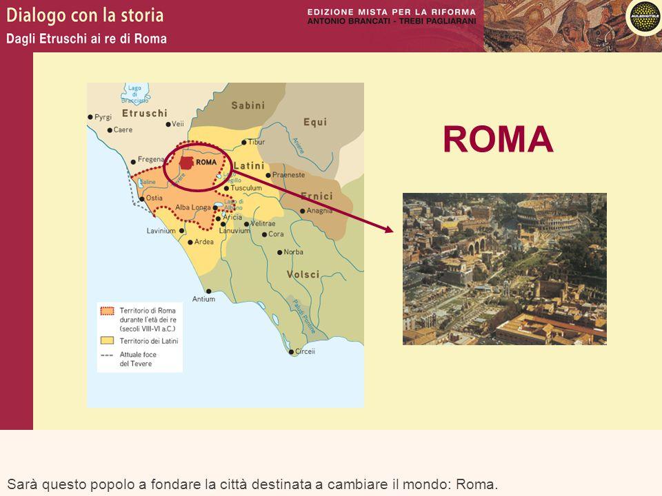 ROMA Sarà questo popolo a fondare la città destinata a cambiare il mondo: Roma.