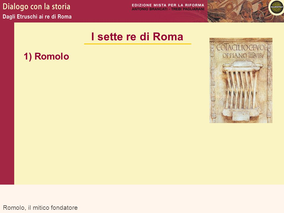 I sette re di Roma 1) Romolo Romolo, il mitico fondatore