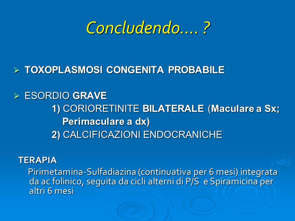 Concludendo…. TOXOPLASMOSI CONGENITA PROBABILE ESORDIO GRAVE