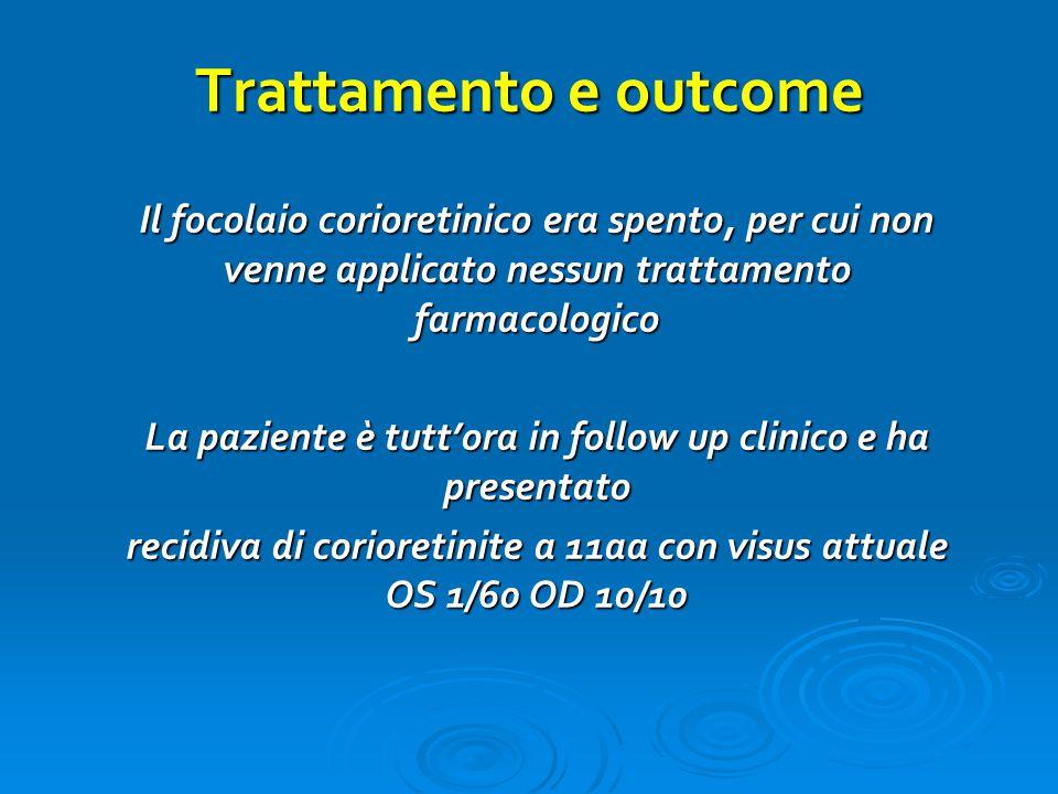 Trattamento e outcome Il focolaio corioretinico era spento, per cui non venne applicato nessun trattamento farmacologico.