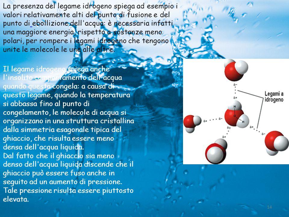 La presenza del legame idrogeno spiega ad esempio i valori relativamente alti del punto di fusione e del punto di ebollizione dell acqua: è necessaria infatti una maggiore energia, rispetto a sostanze meno polari, per rompere i legami idrogeno che tengono unite le molecole le une alle altre.