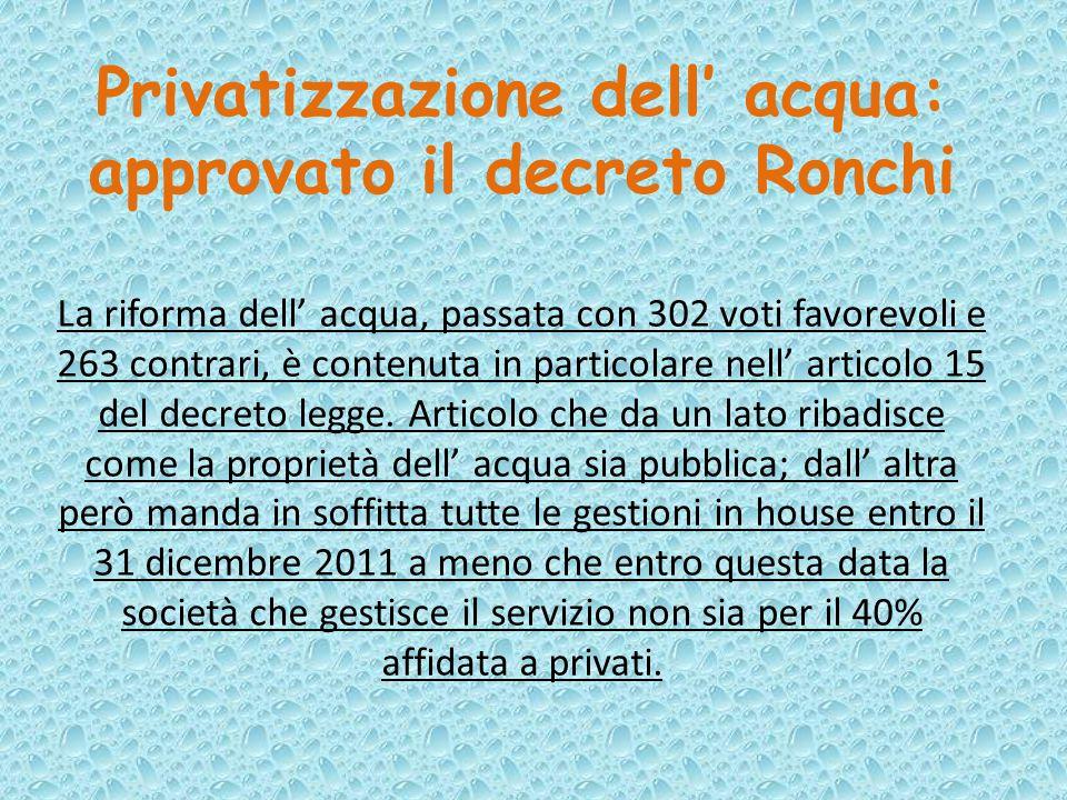 Privatizzazione dell' acqua: approvato il decreto Ronchi La riforma dell' acqua, passata con 302 voti favorevoli e 263 contrari, è contenuta in particolare nell' articolo 15 del decreto legge.