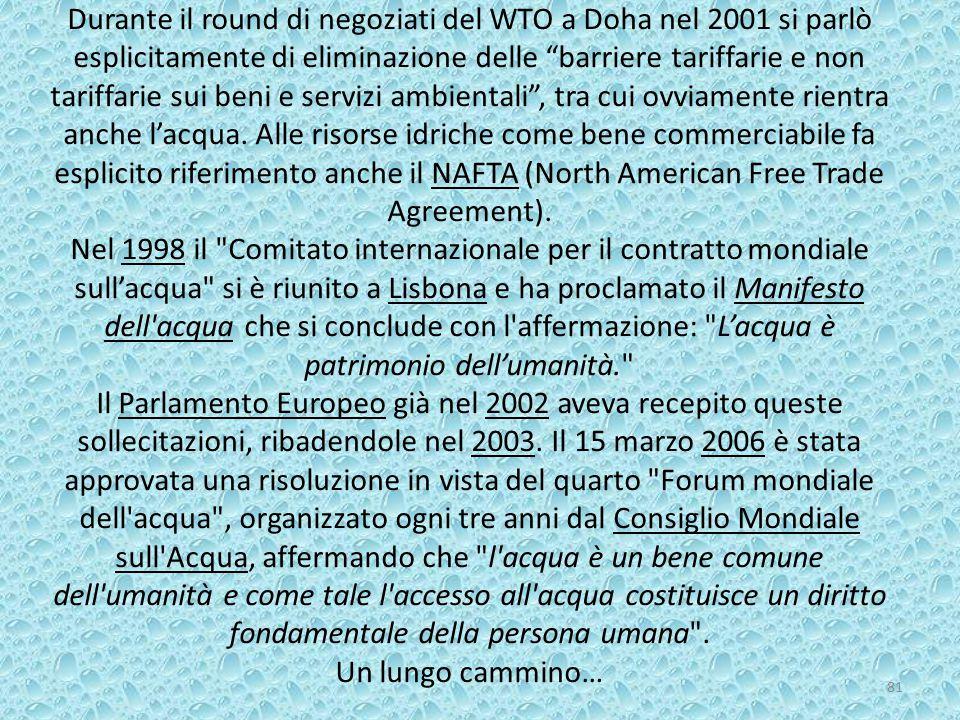 Durante il round di negoziati del WTO a Doha nel 2001 si parlò esplicitamente di eliminazione delle barriere tariffarie e non tariffarie sui beni e servizi ambientali , tra cui ovviamente rientra anche l'acqua.