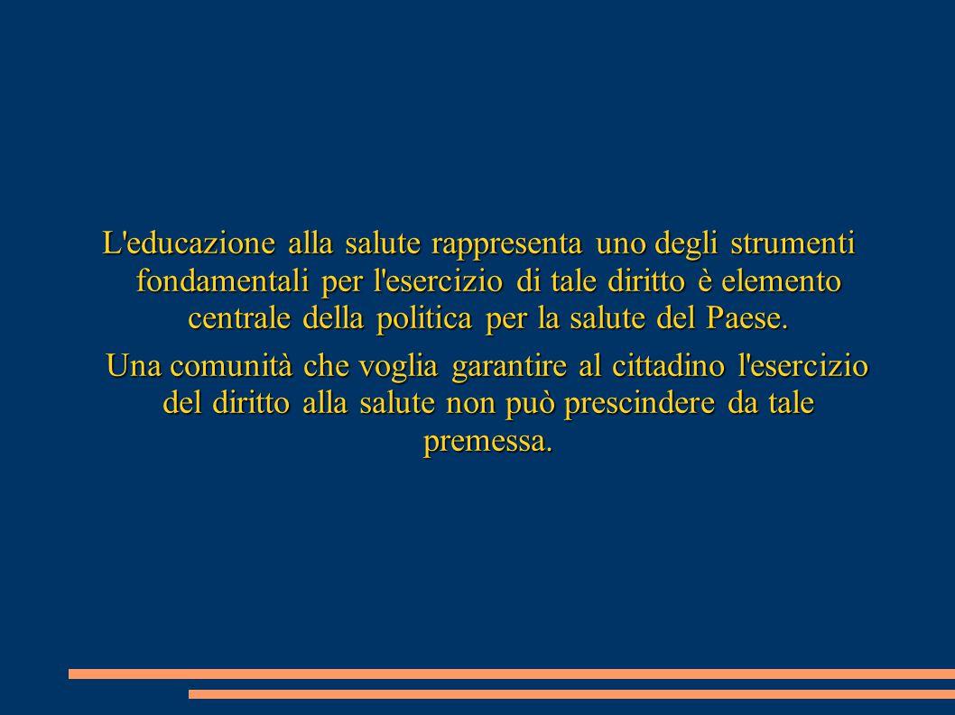 L educazione alla salute rappresenta uno degli strumenti fondamentali per l esercizio di tale diritto è elemento centrale della politica per la salute del Paese.