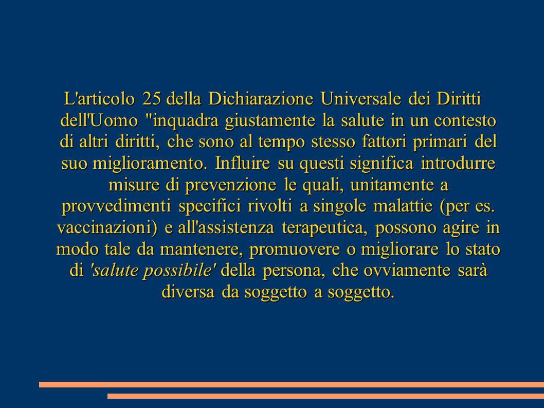 L articolo 25 della Dichiarazione Universale dei Diritti dell Uomo inquadra giustamente la salute in un contesto di altri diritti, che sono al tempo stesso fattori primari del suo miglioramento.