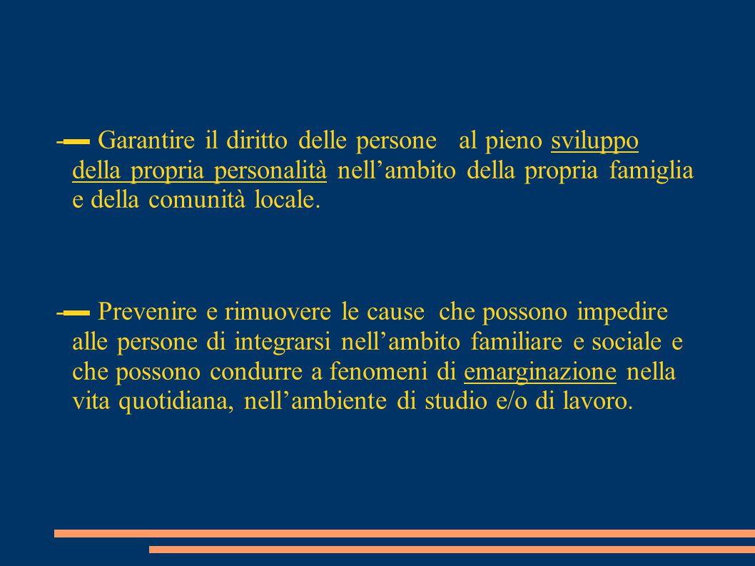 -▬ Garantire il diritto delle persone al pieno sviluppo della propria personalità nell'ambito della propria famiglia e della comunità locale.