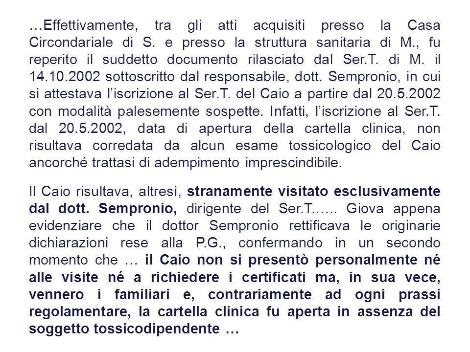 …Effettivamente, tra gli atti acquisiti presso la Casa Circondariale di S. e presso la struttura sanitaria di M., fu reperito il suddetto documento rilasciato dal Ser.T. di M. il 14.10.2002 sottoscritto dal responsabile, dott. Sempronio, in cui si attestava l'iscrizione al Ser.T. del Caio a partire dal 20.5.2002 con modalità palesemente sospette. Infatti, l'iscrizione al Ser.T. dal 20.5.2002, data di apertura della cartella clinica, non risultava corredata da alcun esame tossicologico del Caio ancorché trattasi di adempimento imprescindibile.