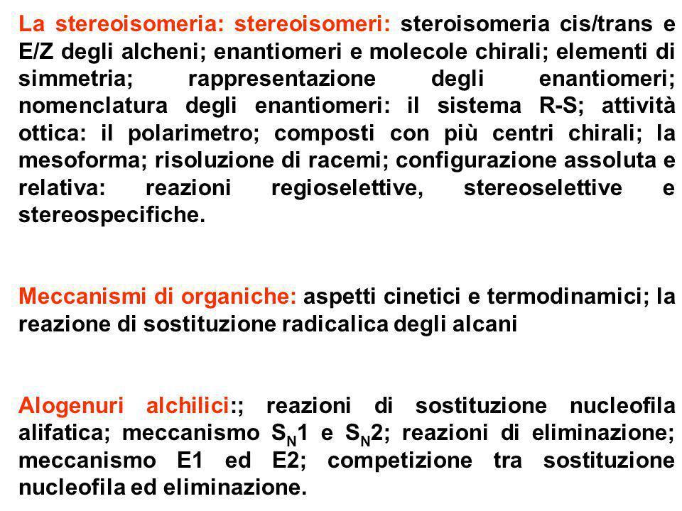 La stereoisomeria: stereoisomeri: steroisomeria cis/trans e E/Z degli alcheni; enantiomeri e molecole chirali; elementi di simmetria; rappresentazione degli enantiomeri; nomenclatura degli enantiomeri: il sistema R-S; attività ottica: il polarimetro; composti con più centri chirali; la mesoforma; risoluzione di racemi; configurazione assoluta e relativa: reazioni regioselettive, stereoselettive e stereospecifiche.