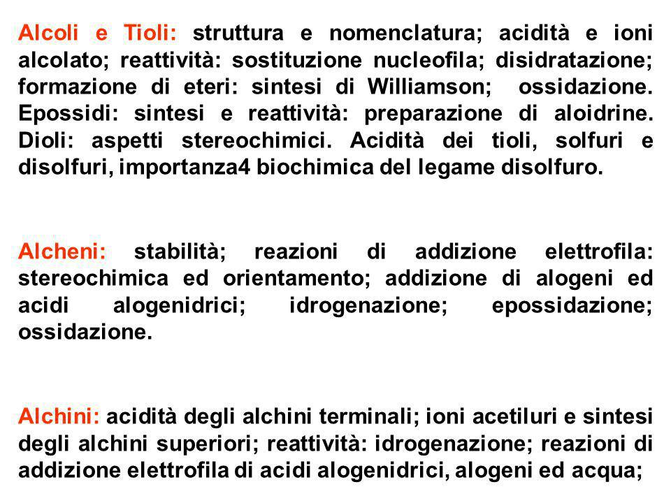 Alcoli e Tioli: struttura e nomenclatura; acidità e ioni alcolato; reattività: sostituzione nucleofila; disidratazione; formazione di eteri: sintesi di Williamson; ossidazione. Epossidi: sintesi e reattività: preparazione di aloidrine. Dioli: aspetti stereochimici. Acidità dei tioli, solfuri e disolfuri, importanza4 biochimica del legame disolfuro.
