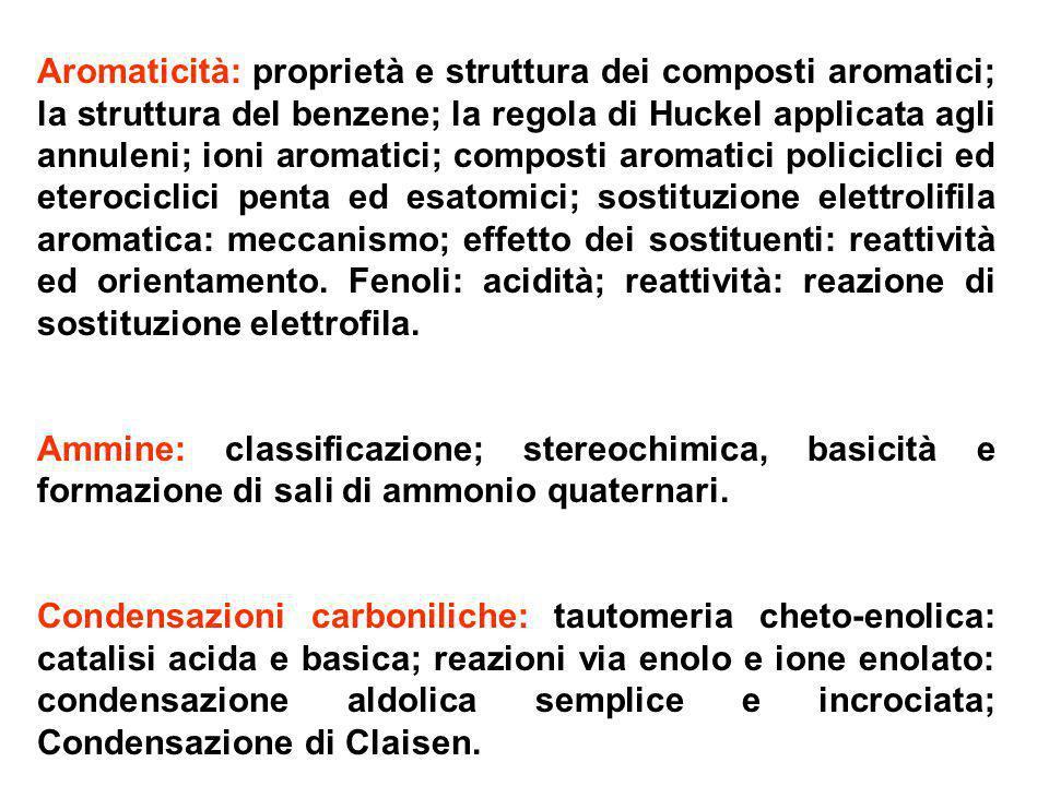 Aromaticità: proprietà e struttura dei composti aromatici; la struttura del benzene; la regola di Huckel applicata agli annuleni; ioni aromatici; composti aromatici policiclici ed eterociclici penta ed esatomici; sostituzione elettrolifila aromatica: meccanismo; effetto dei sostituenti: reattività ed orientamento. Fenoli: acidità; reattività: reazione di sostituzione elettrofila.