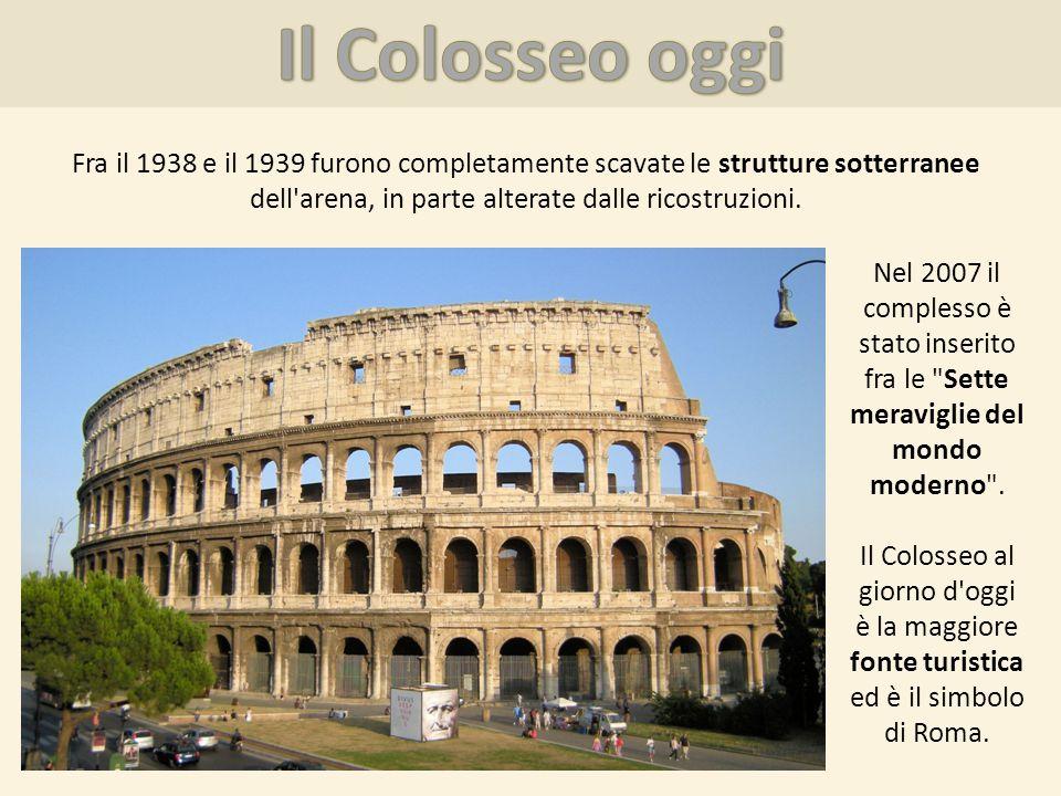 Il Colosseo oggi Fra il 1938 e il 1939 furono completamente scavate le strutture sotterranee dell arena, in parte alterate dalle ricostruzioni.