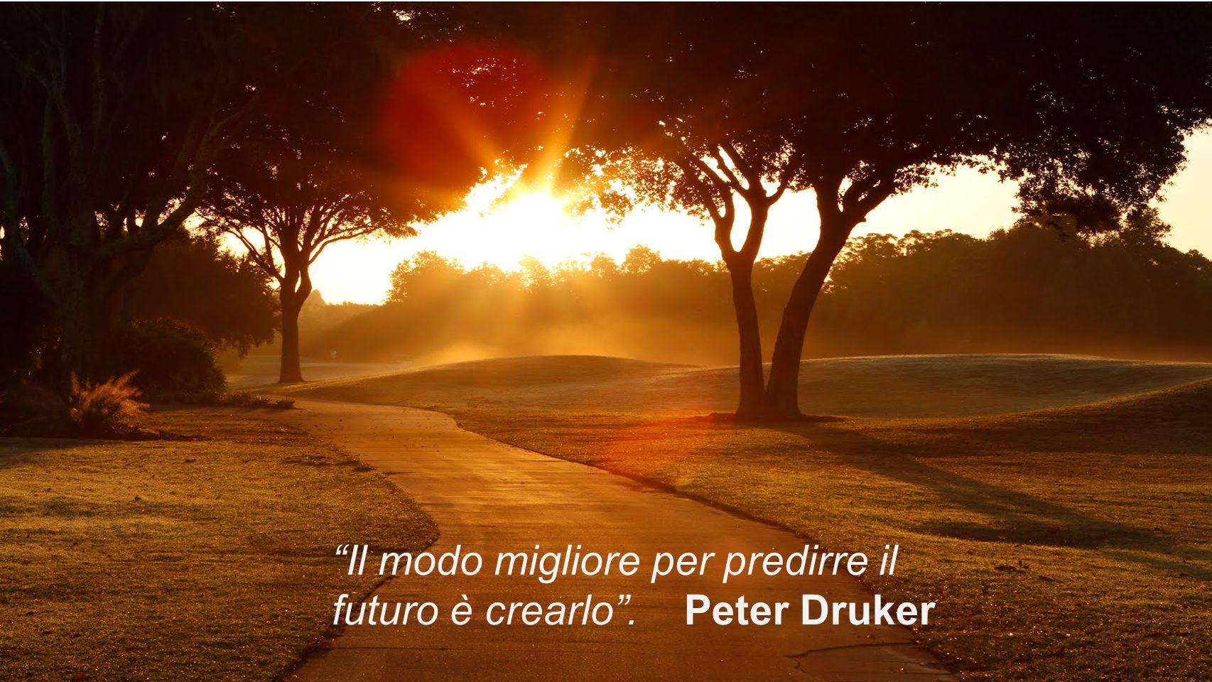 Il modo migliore per predirre il futuro è crearlo . Peter Druker