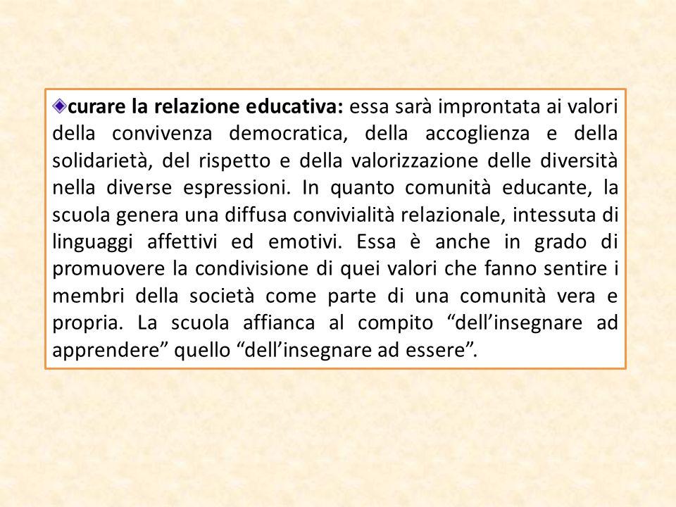 curare la relazione educativa: essa sarà improntata ai valori della convivenza democratica, della accoglienza e della solidarietà, del rispetto e della valorizzazione delle diversità nella diverse espressioni.