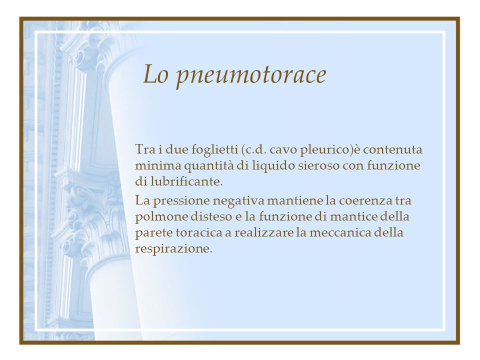 Lo pneumotorace Tra i due foglietti (c.d. cavo pleurico)è contenuta minima quantità di liquido sieroso con funzione di lubrificante.