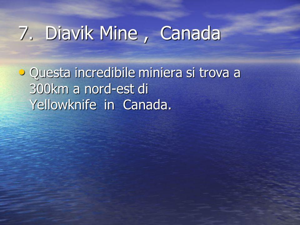 7. Diavik Mine , Canada Questa incredibile miniera si trova a 300km a nord-est di Yellowknife in Canada.