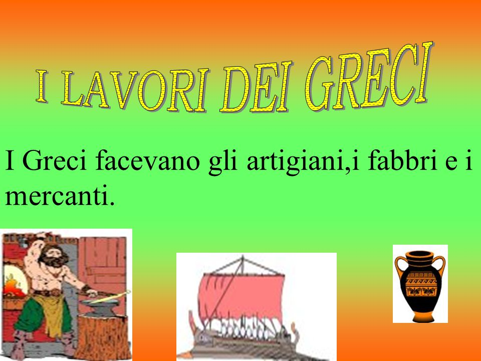 I Greci facevano gli artigiani,i fabbri e i mercanti.