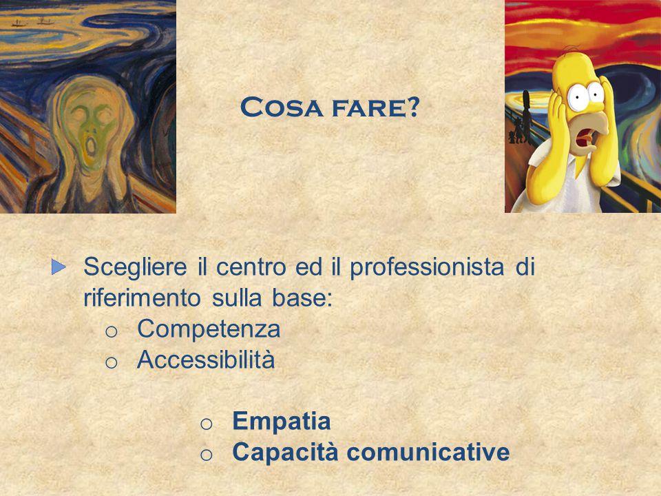 Cosa fare Scegliere il centro ed il professionista di riferimento sulla base: Competenza. Accessibilità.