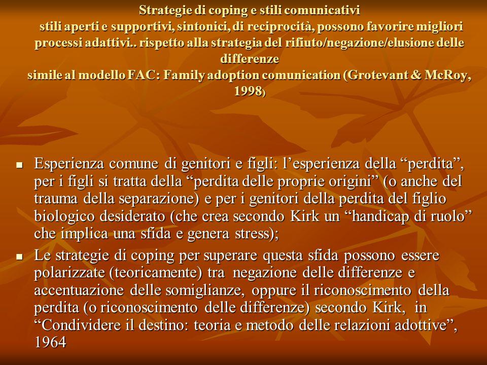 Strategie di coping e stili comunicativi stili aperti e supportivi, sintonici, di reciprocità, possono favorire migliori processi adattivi.. rispetto alla strategia del rifiuto/negazione/elusione delle differenze simile al modello FAC: Family adoption comunication (Grotevant & McRoy, 1998)