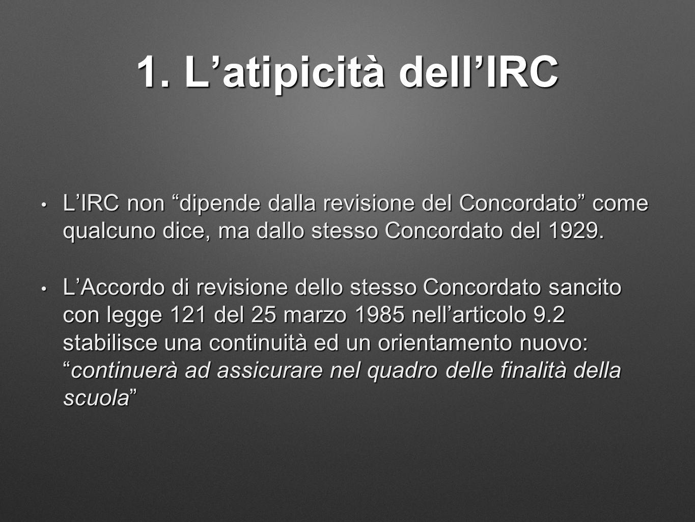 1. L'atipicità dell'IRC L'IRC non dipende dalla revisione del Concordato come qualcuno dice, ma dallo stesso Concordato del 1929.