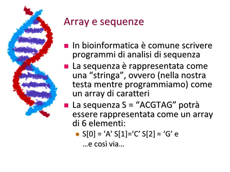 Array e sequenze In bioinformatica è comune scrivere programmi di analisi di sequenza.