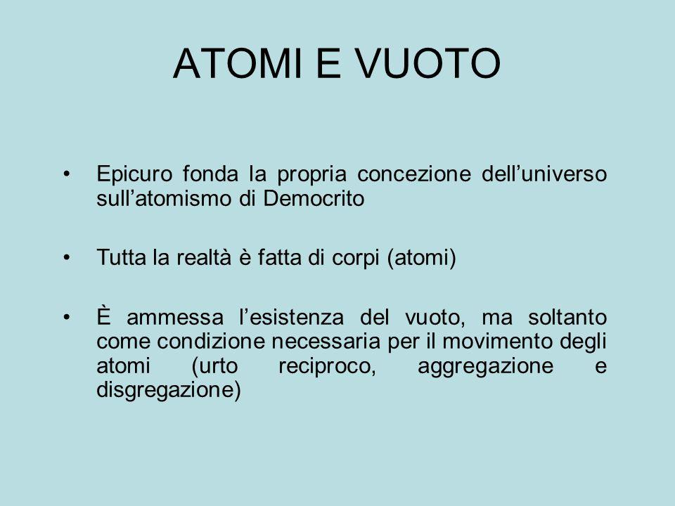 ATOMI E VUOTO Epicuro fonda la propria concezione dell'universo sull'atomismo di Democrito. Tutta la realtà è fatta di corpi (atomi)