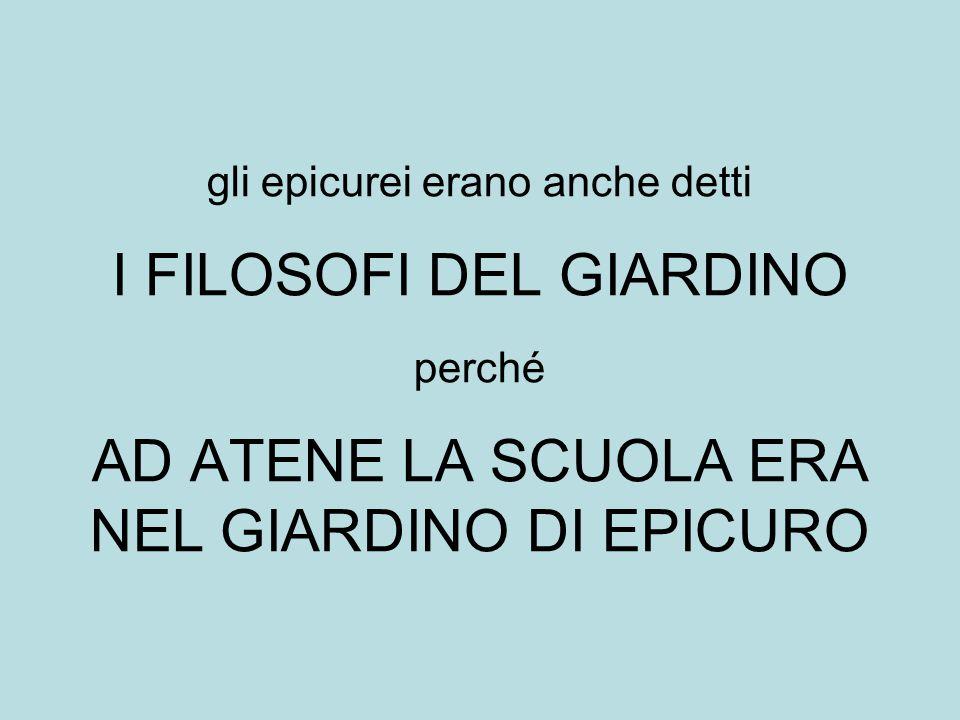 gli epicurei erano anche detti I FILOSOFI DEL GIARDINO perché AD ATENE LA SCUOLA ERA NEL GIARDINO DI EPICURO