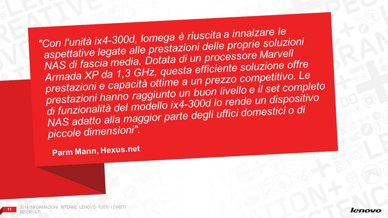 Con l unità ix4-300d, Iomega è riuscita a innalzare le aspettative legate alle prestazioni delle proprie soluzioni NAS di fascia media. Dotata di un processore Marvell Armada XP da 1,3 GHz, questa efficiente soluzione offre prestazioni e capacità ottime a un prezzo competitivo. Le prestazioni hanno raggiunto un buon livello e il set completo di funzionalità del modello ix4-300d lo rende un dispositivo NAS adatto alla maggior parte degli uffici domestici o di piccole dimensioni .