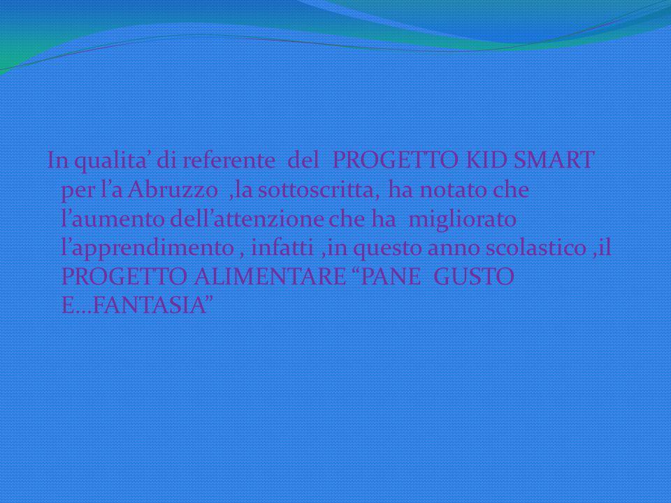 In qualita' di referente del PROGETTO KID SMART per l'a Abruzzo ,la sottoscritta, ha notato che l'aumento dell'attenzione che ha migliorato l'apprendimento , infatti ,in questo anno scolastico ,il PROGETTO ALIMENTARE PANE GUSTO E…FANTASIA