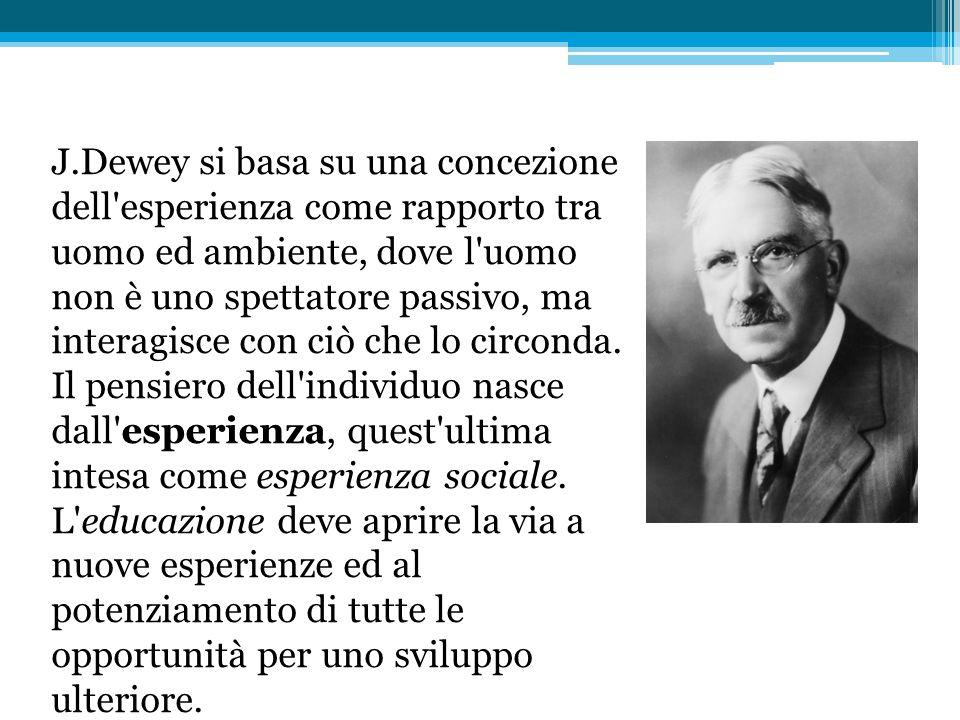 J.Dewey si basa su una concezione dell esperienza come rapporto tra uomo ed ambiente, dove l uomo non è uno spettatore passivo, ma interagisce con ciò che lo circonda.