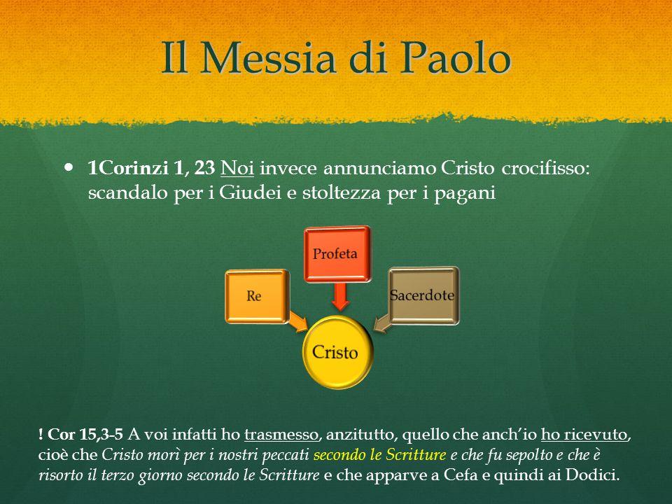 Il Messia di Paolo 1Corinzi 1, 23 Noi invece annunciamo Cristo crocifisso: scandalo per i Giudei e stoltezza per i pagani.
