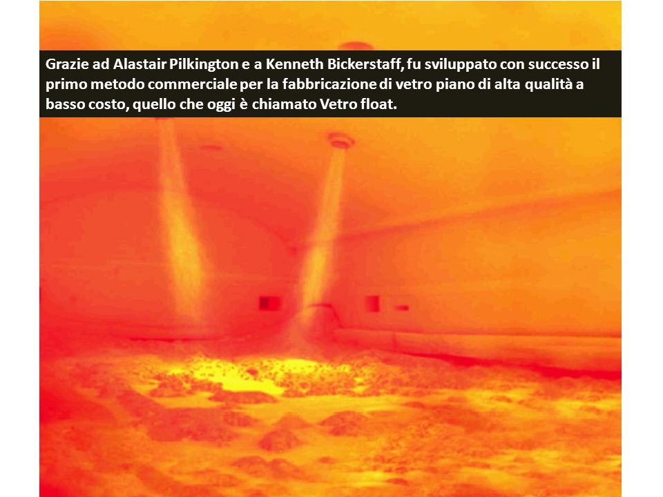 Grazie ad Alastair Pilkington e a Kenneth Bickerstaff, fu sviluppato con successo il primo metodo commerciale per la fabbricazione di vetro piano di alta qualità a basso costo, quello che oggi è chiamato Vetro float.