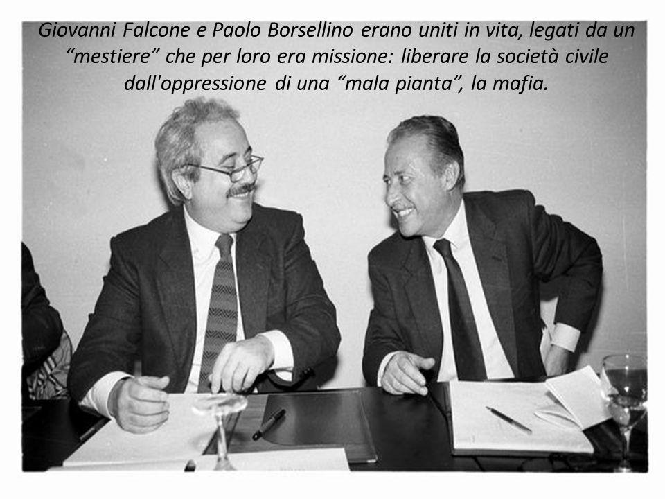 Giovanni Falcone e Paolo Borsellino erano uniti in vita, legati da un mestiere che per loro era missione: liberare la società civile dall oppressione di una mala pianta , la mafia.