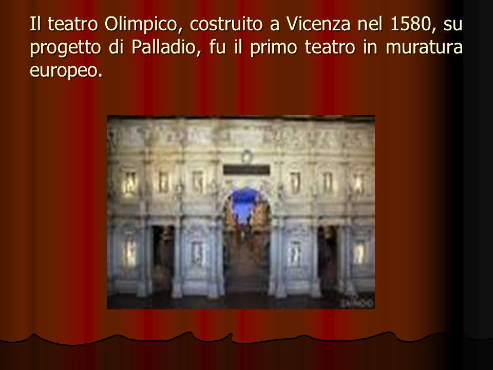 Il teatro Olimpico, costruito a Vicenza nel 1580, su progetto di Palladio, fu il primo teatro in muratura europeo.