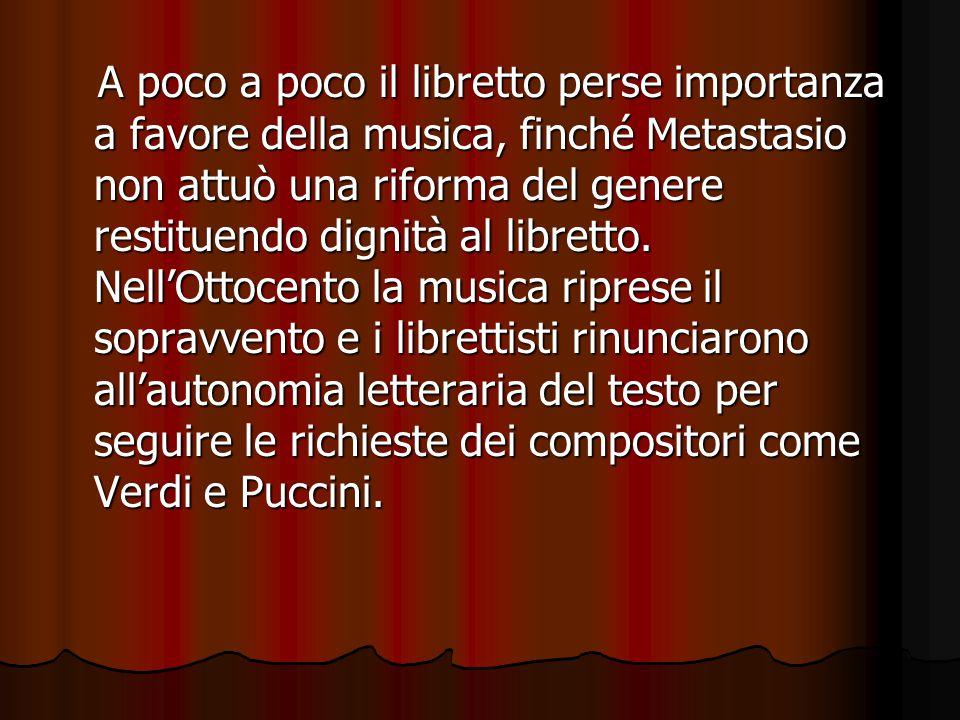 A poco a poco il libretto perse importanza a favore della musica, finché Metastasio non attuò una riforma del genere restituendo dignità al libretto.