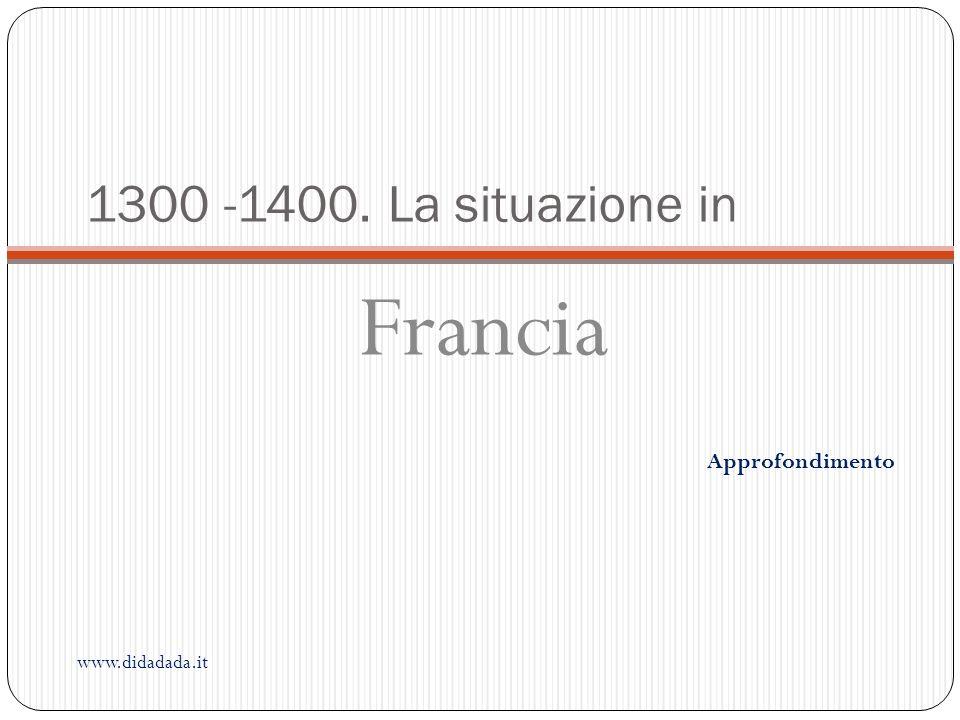1300 -1400. La situazione in Francia Approfondimento www.didadada.it