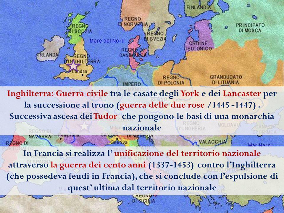 Inghilterra: Guerra civile tra le casate degli York e dei Lancaster per la successione al trono (guerra delle due rose /1445 -1447) . Successiva ascesa dei Tudor che pongono le basi di una monarchia nazionale