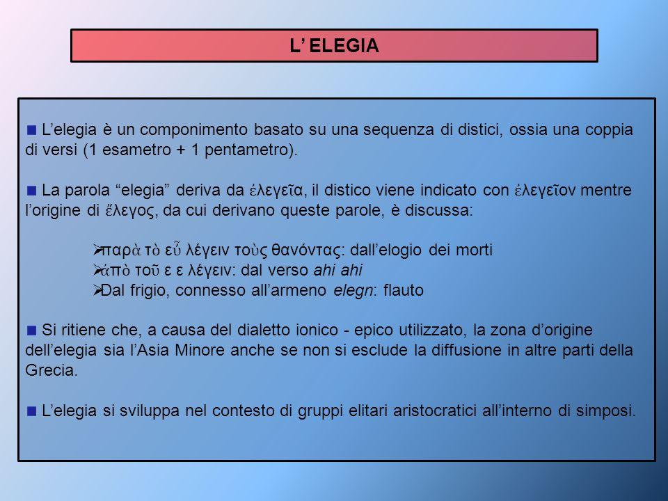 L' ELEGIA L'elegia è un componimento basato su una sequenza di distici, ossia una coppia di versi (1 esametro + 1 pentametro).