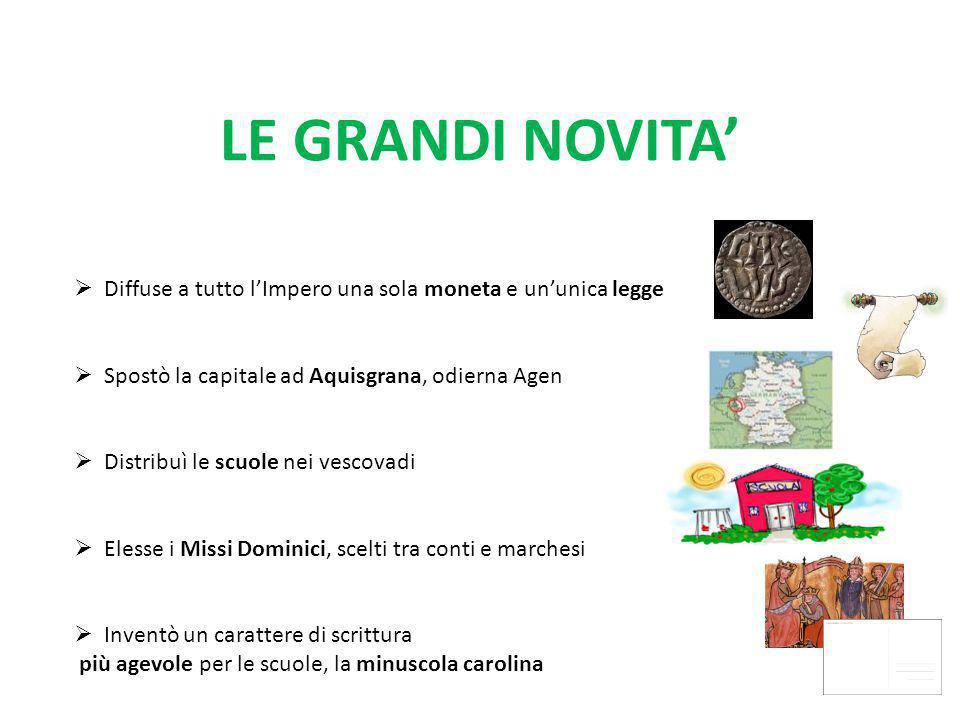 LE GRANDI NOVITA' Diffuse a tutto l'Impero una sola moneta e un'unica legge. Spostò la capitale ad Aquisgrana, odierna Agen.