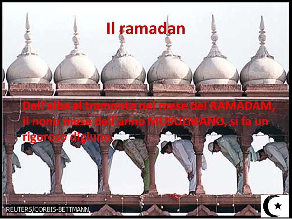 Il ramadan Dall alba al tramonto nel mese del RAMADAM, il nono mese dell anno MUSULMANO, si fa un rigoroso digiuno.