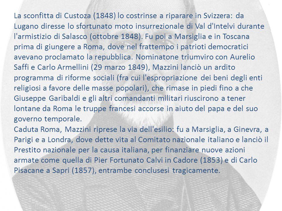 La sconfitta di Custoza (1848) lo costrinse a riparare in Svizzera: da Lugano diresse lo sfortunato moto insurrezionale di Val d Intelvi durante l armistizio di Salasco (ottobre 1848). Fu poi a Marsiglia e in Toscana prima di giungere a Roma, dove nel frattempo i patrioti democratici avevano proclamato la repubblica. Nominatone triumviro con Aurelio Saffi e Carlo Armellini (29 marzo 1849), Mazzini lanciò un ardito programma di riforme sociali (fra cui l espropriazione dei beni degli enti religiosi a favore delle masse popolari), che rimase in piedi fino a che Giuseppe Garibaldi e gli altri comandanti militari riuscirono a tener lontane da Roma le truppe francesi accorse in aiuto del papa e del suo governo temporale.