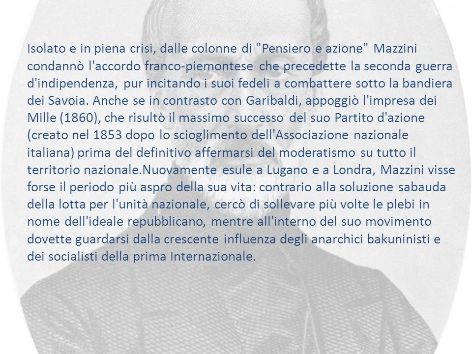 Isolato e in piena crisi, dalle colonne di Pensiero e azione Mazzini condannò l accordo franco-piemontese che precedette la seconda guerra d indipendenza, pur incitando i suoi fedeli a combattere sotto la bandiera dei Savoia.