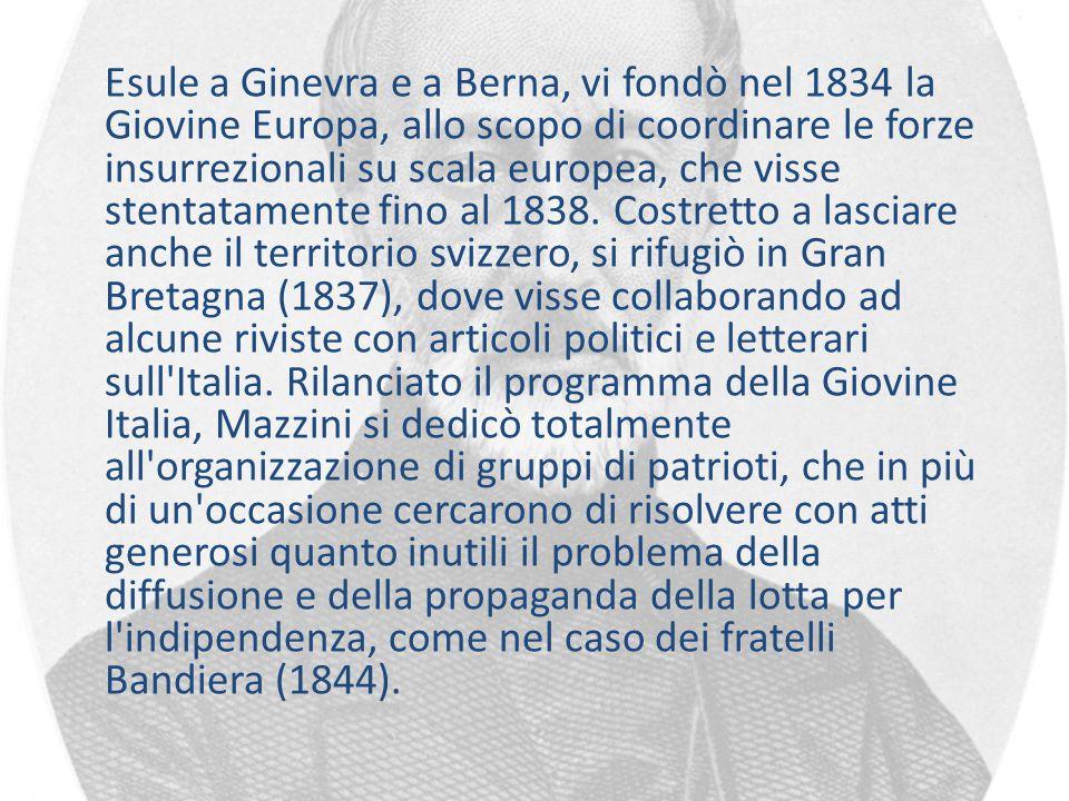 Esule a Ginevra e a Berna, vi fondò nel 1834 la Giovine Europa, allo scopo di coordinare le forze insurrezionali su scala europea, che visse stentatamente fino al 1838.