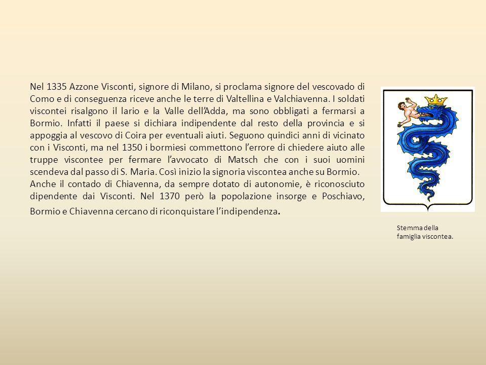 Nel 1335 Azzone Visconti, signore di Milano, si proclama signore del vescovado di Como e di conseguenza riceve anche le terre di Valtellina e Valchiavenna. I soldati viscontei risalgono il lario e la Valle dell'Adda, ma sono obbligati a fermarsi a Bormio. Infatti il paese si dichiara indipendente dal resto della provincia e si appoggia al vescovo di Coira per eventuali aiuti. Seguono quindici anni di vicinato con i Visconti, ma nel 1350 i bormiesi commettono l'errore di chiedere aiuto alle truppe viscontee per fermare l'avvocato di Matsch che con i suoi uomini scendeva dal passo di S. Maria. Così inizio la signoria viscontea anche su Bormio.