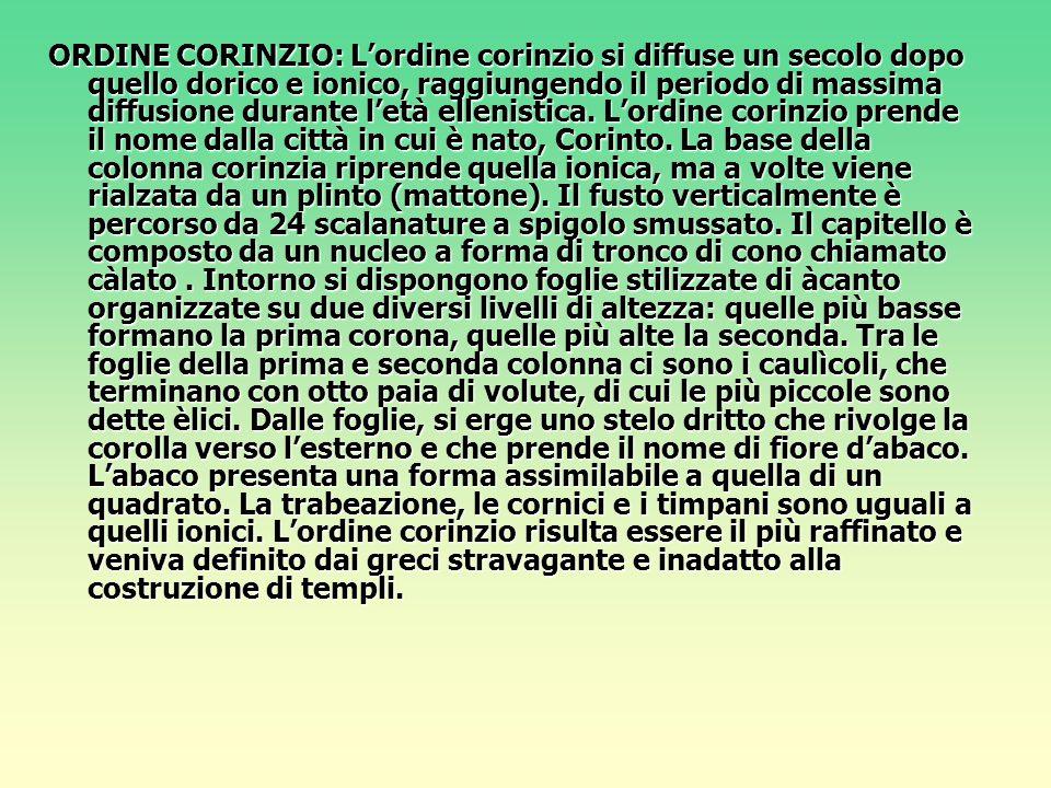 ORDINE CORINZIO: L'ordine corinzio si diffuse un secolo dopo quello dorico e ionico, raggiungendo il periodo di massima diffusione durante l'età ellenistica.