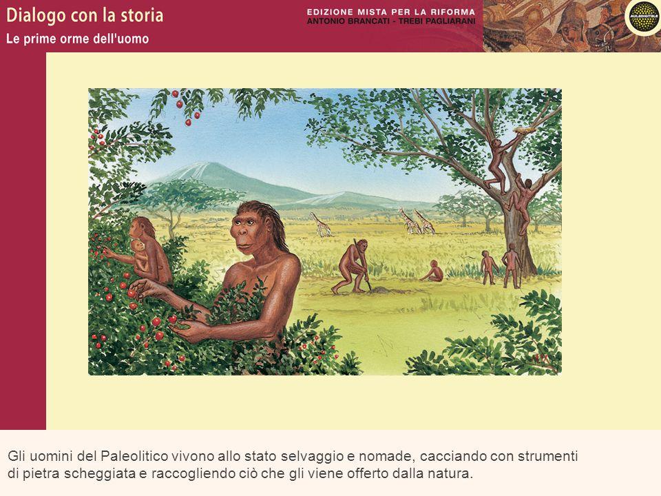 Gli uomini del Paleolitico vivono allo stato selvaggio e nomade, cacciando con strumenti di pietra scheggiata e raccogliendo ciò che gli viene offerto dalla natura.
