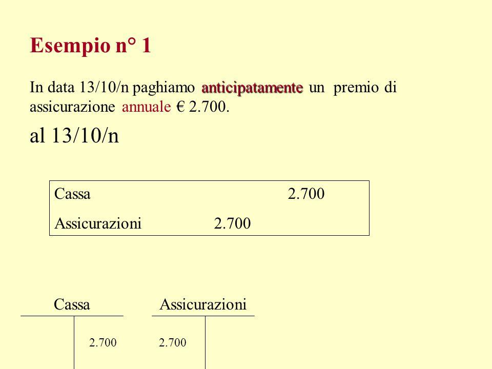 Esempio n° 1 In data 13/10/n paghiamo anticipatamente un premio di assicurazione annuale € 2.700. al 13/10/n.