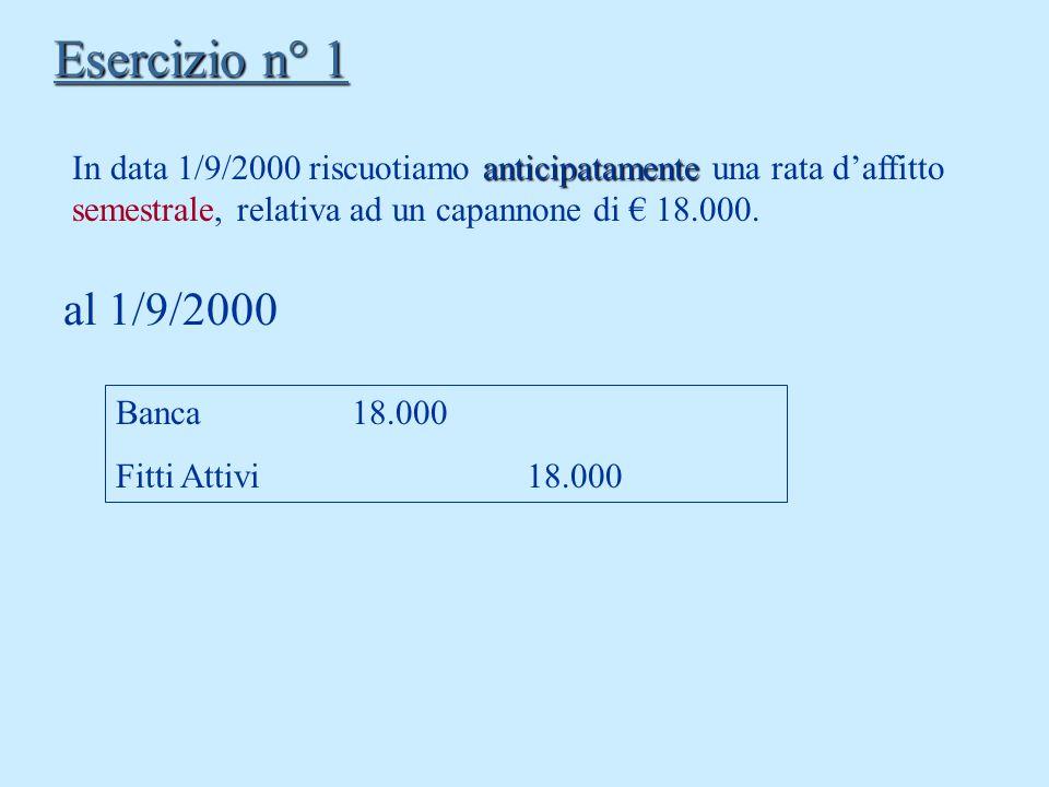 Esercizio n° 1 In data 1/9/2000 riscuotiamo anticipatamente una rata d'affitto semestrale, relativa ad un capannone di € 18.000.