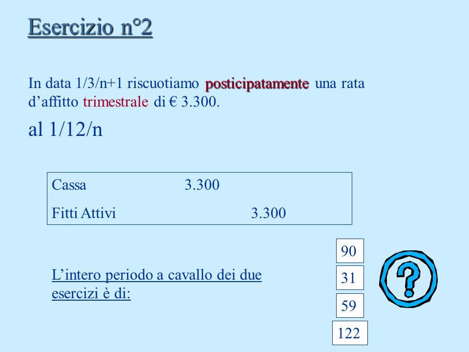Esercizio n°2 In data 1/3/n+1 riscuotiamo posticipatamente una rata d'affitto trimestrale di € 3.300.