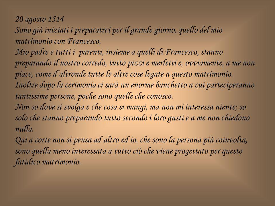 20 agosto 1514 Sono già iniziati i preparativi per il grande giorno, quello del mio matrimonio con Francesco.