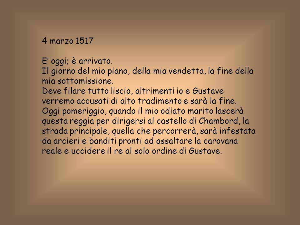 4 marzo 1517 E' oggi; è arrivato. Il giorno del mio piano, della mia vendetta, la fine della mia sottomissione.